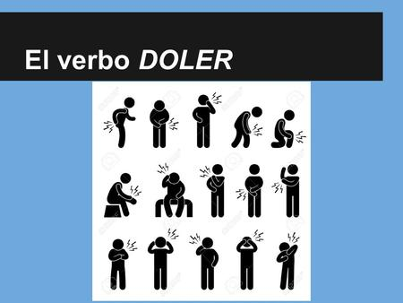 El verbo DOLER. El verbo DOLER (o → ue) ● Literally, it means to cause pain, but in English we use it in translating sentences with hurt. ● It is used.