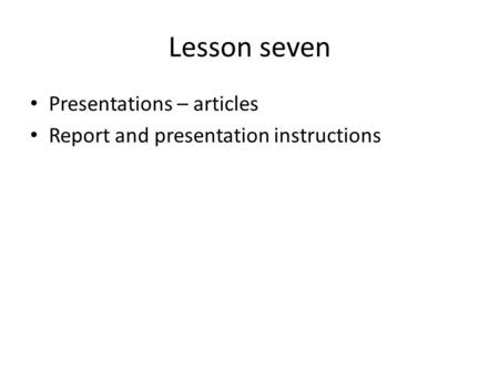 Lesson seven Presentations – articles Report and presentation instructions.