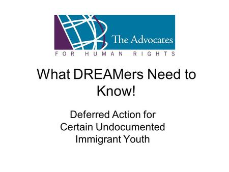 What DREAMers Need to Know! Deferred Action for Certain Undocumented Immigrant Youth.