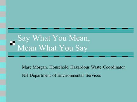 Say What You Mean, Mean What You Say Marc Morgan, Household Hazardous Waste Coordinator NH Department of Environmental Services.