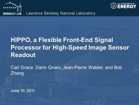 HIPPO, a Flexible Front-End Signal Processor for High-Speed Image Sensor Readout Carl Grace, Dario Gnani, Jean-Pierre Walder, and Bob Zheng June 10, 2011.