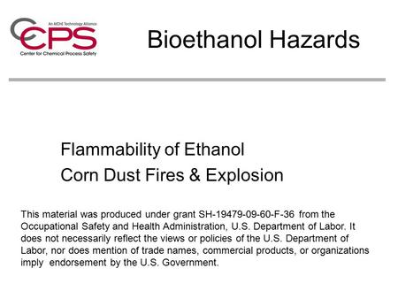 Bioethanol Hazards Flammability of Ethanol Corn Dust Fires & Explosion This material was produced under grant SH-19479-09-60-F-36 from the Occupational.