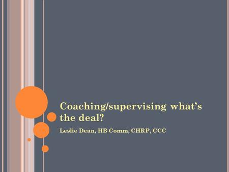 Coaching/supervising what's the deal? Leslie Dean, HB Comm, CHRP, CCC.