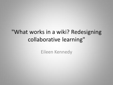 What works in a wiki? Redesigning collaborative learning Eileen Kennedy.