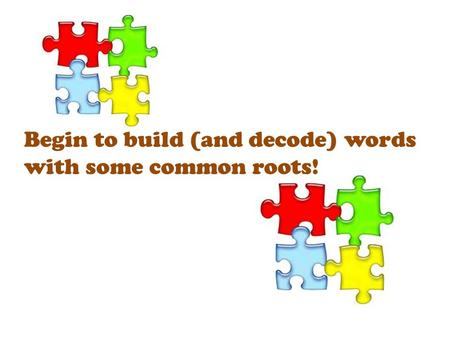 Begin to build (and decode) words with some common roots!