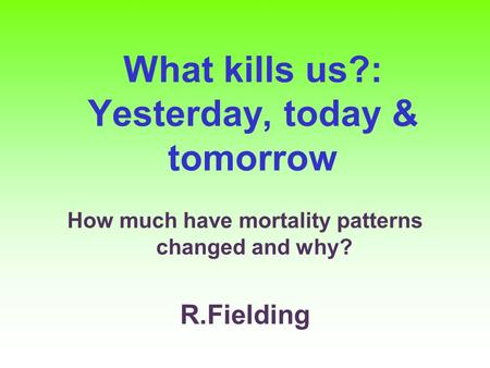 What kills us?: Yesterday, today & tomorrow How much have mortality patterns changed and why? R.Fielding.
