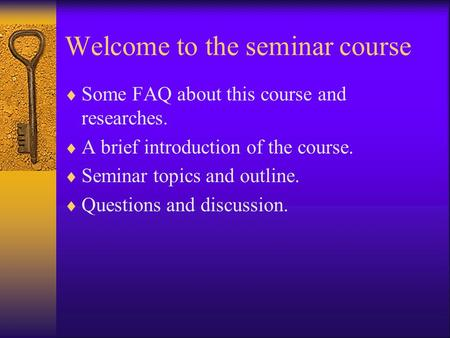 Welcome to the seminar course  Some FAQ about this course and researches.  A brief introduction of the course.  Seminar topics and outline.  Questions.