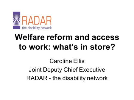Welfare reform and access to work: what's in store? Caroline Ellis Joint Deputy Chief Executive RADAR - the disability network.