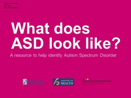 Autism Spectrum Disorder NZ ASD Guideline What does ASD look like? A resource to help identify Autism Spectrum Disorder.