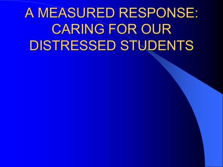 A MEASURED RESPONSE: CARING FOR OUR DISTRESSED STUDENTS.