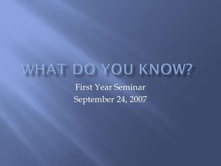 First Year Seminar September 24, 2007. What are your expectations for this session?