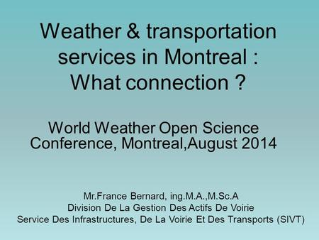 Weather & transportation services in Montreal : What connection ? World Weather Open Science Conference, Montreal,August 2014 Mr.France Bernard, ing.M.A.,M.Sc.A.