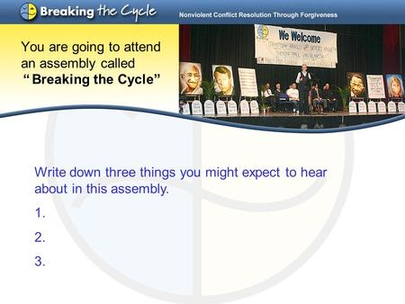 "You are going to attend an assembly called "" Breaking the Cycle"" Write down three things you might expect to hear about in this assembly. 1. 2. 3."