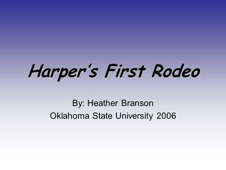Harper's First Rodeo By: Heather Branson Oklahoma State University 2006.