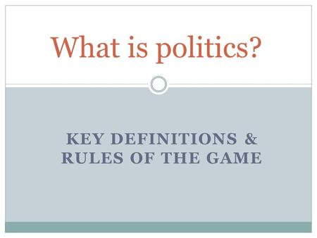KEY DEFINITIONS & RULES OF THE GAME What is politics?