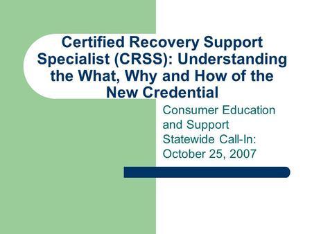 Certified Recovery Support Specialist (CRSS): Understanding the What, Why and How of the New Credential Consumer Education and Support Statewide Call-In: