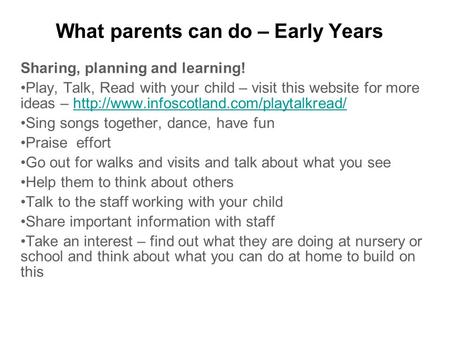 What parents can do – Early Years Sharing, planning and learning! Play, Talk, Read with your child – visit this website for more ideas –