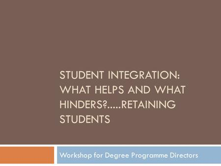 STUDENT INTEGRATION: WHAT HELPS AND WHAT HINDERS?.....RETAINING STUDENTS Workshop for Degree Programme Directors.