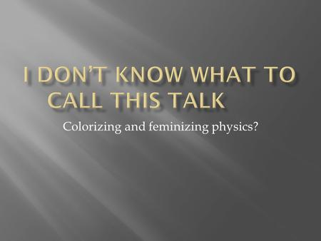 Colorizing and feminizing physics?.  Current status of women and minorities  Why should we care  Strategies at the faculty level  Strategies at the.