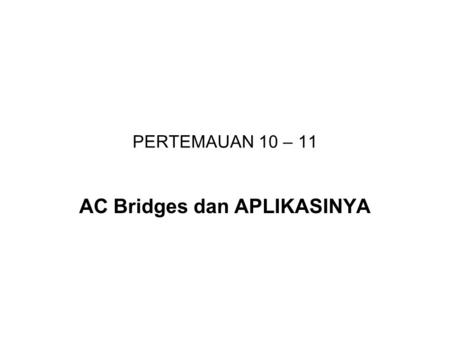 PERTEMAUAN 10 – 11 AC Bridges dan APLIKASINYA. Maxwell Bridge The Maxwell bridge measures an unknown inductance in terms of a known capacitance. The maxwell.