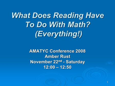 1 What Does Reading Have To Do With Math? (Everything!) AMATYC Conference 2008 Amber Rust November 22 nd - Saturday 12:00 – 12:50.