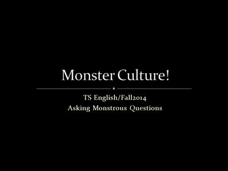 "TS English/Fall2014 Asking Monstrous Questions. Academic writing is built upon a ""line"" of academic inquiry. It is motivated by a number of different."