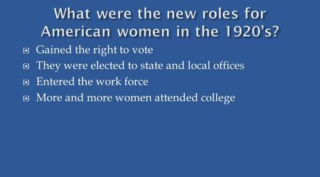  Gained the right to vote  They were elected to state and local offices  Entered the work force  More and more women attended college.