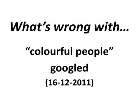 "What's wrong with… ""colourful people"" googled (16-12-2011)"