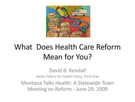 What Does Health Care Reform Mean for You? David B. Kendall Senior Fellow for Health Policy, Third Way Montana Talks Health: A Statewide Town Meeting on.
