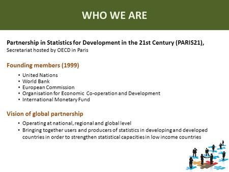 WHO WE ARE Partnership in Statistics for Development in the 21st Century (PARIS21), Secretariat hosted by OECD in Paris Founding members (1999) United.