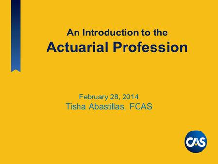 An Introduction to the Actuarial Profession February 28, 2014 Tisha Abastillas, FCAS.