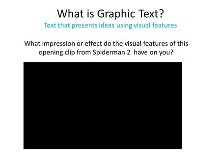 What is Graphic Text? Text that presents ideas using visual features What impression or effect do the visual features of this opening clip from Spiderman.
