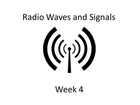 Radio Waves and Signals Week 4. We imagine radio signals/waves travel as sine waves. The ripple of these waves are started by the vibration of an electron.