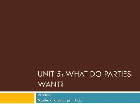 UNIT 5: WHAT DO PARTIES WANT? Reading: Mueller and Strom pgs. 1-27.