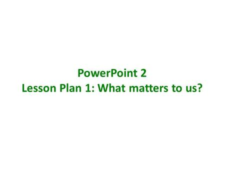 PowerPoint 2 Lesson Plan 1: What matters to us?. WHAT MATTERS TO US? Learning objectives To consider different perspectives of society To express my own.