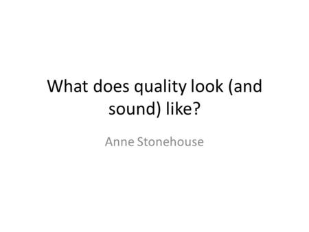 What does quality look (and sound) like? Anne Stonehouse.