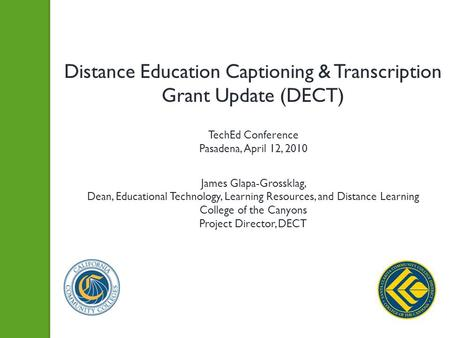 Distance Education Captioning & Transcription Grant Update (DECT) TechEd Conference Pasadena, April 12, 2010 James Glapa-Grossklag, Dean, Educational Technology,