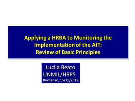 Applying a HRBA to Monitoring the Implementation of the AfT: Review of Basic Principles Lucila Beato UNMIL/HRPS Lucila Beato UNMIL/HRPS Buchanan, 15/11/2012.