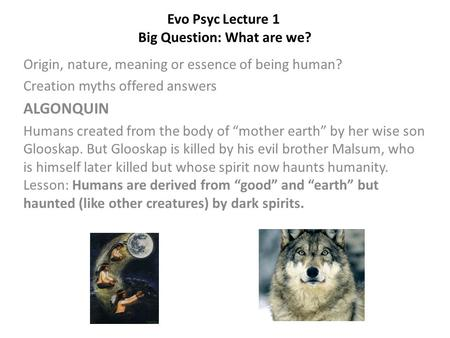 Evo Psyc Lecture 1 Big Question: What are we? Origin, nature, meaning or essence of being human? Creation myths offered answers ALGONQUIN Humans created.