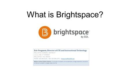 What is Brightspace? Eric Ferguson, Director of CTE and Instructional Technology BELLEVUE SCHOOL DISTRICT 12111 NE 1 ST STREET BELLEVUE, WA 98005 PHONE: