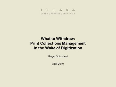 What to Withdraw: Print Collections Management in the Wake of Digitization Roger Schonfeld April 2010.