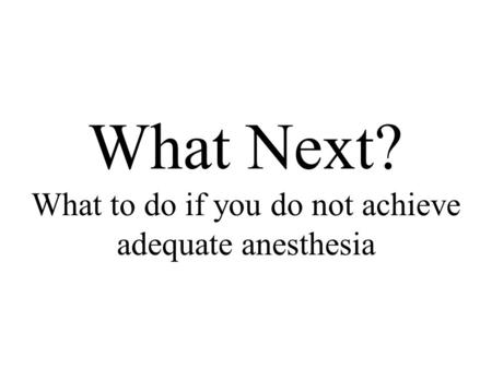 What Next? What to do if you do not achieve adequate anesthesia