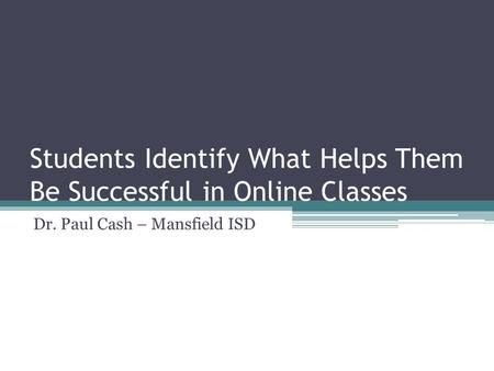 Students Identify What Helps Them Be Successful in Online Classes Dr. Paul Cash – Mansfield ISD.