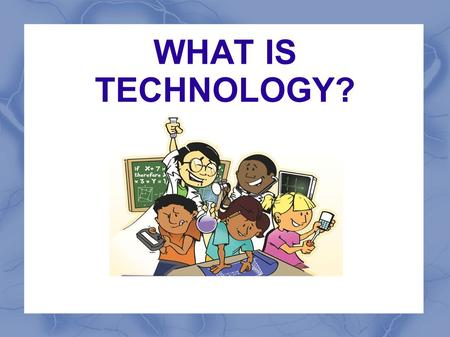 WHAT IS TECHNOLOGY?.