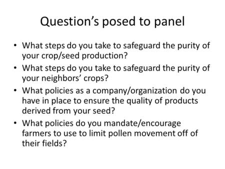 Question's posed to panel What steps do you take to safeguard the purity of your crop/seed production? What steps do you take to safeguard the purity of.