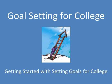 Goal Setting for College Getting Started with Setting Goals for College.