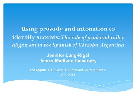 Using prosody and intonation to identify accents: The role of peak and valley alignment in the Spanish of Córdoba, Argentina Jennifer Lang-Rigal James.