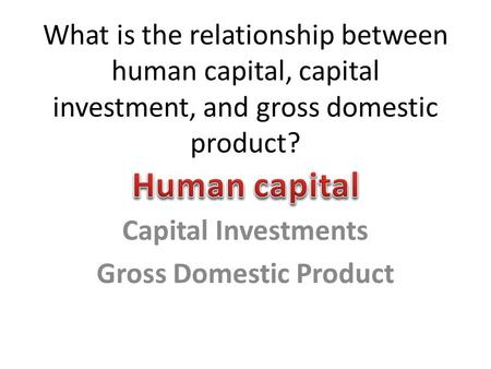 What is the relationship between human capital, capital investment, and gross domestic product? Capital Investments Gross Domestic Product.
