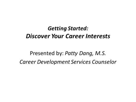 Getting Started: Discover Your Career Interests Presented by: Patty Dang, M.S. Career Development Services Counselor.