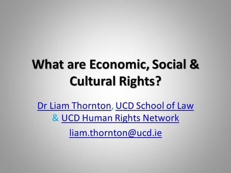 What are Economic, Social & Cultural Rights? Dr Liam ThorntonDr Liam Thornton, UCD School of Law & UCD Human Rights NetworkUCD School of LawUCD Human Rights.